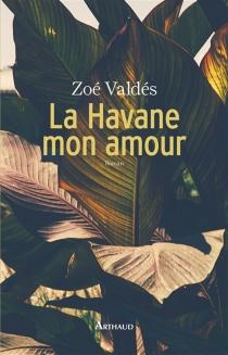 La Havane mon amour - ZoéValdés