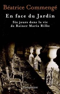 En face du jardin : six jours dans la vie de Rainer Maria Rilke - BéatriceCommengé