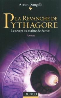 La revanche de Pythagore : le secret du maître de Samos - ArturoSangalli
