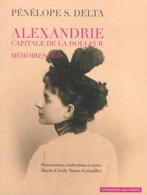 Alexandrie : capitale de la douleur : mémoires 1899 - Pinelopi S.Delta