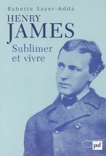 Henry James : sublimer et vivre - Babette Sayer-Adda