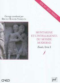 Montaigne et l'intelligence du monde moderne : Essais, livre 1 -