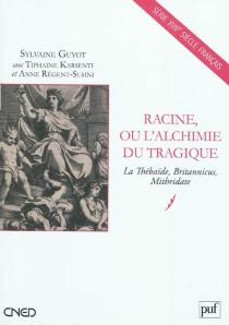 Racine ou L'alchimie du tragique : La Thébaïde, Britannicus, Mithridate -