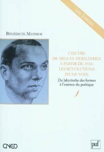 L'oeuvre de Miguel Hernandez à partir de 1934 : les révolutions d'une voix : du labyrinthe des formes à l'essence du poétique - BénédicteMathios