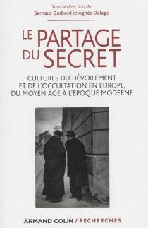 Le partage du secret : cultures du dévoilement et de l'occultation en Europe du Moyen Age à l'époque moderne -