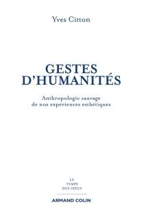 Gestes d'humanités : anthropologie sauvage de nos expériences esthétiques - YvesCitton