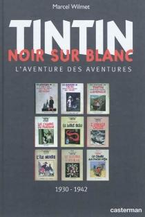 Tintin noir sur blanc : l'aventure des aventures : 1930-1942 - MarcelWilmet
