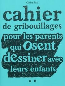 Cahier de gribouillages pour les parents qui osent dessiner avec leurs enfants - ClaireFaÿ