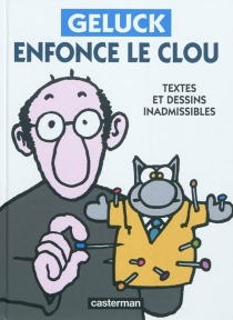 Geluck enfonce le clou : textes et dessins inadmissibles - Philippe Geluck