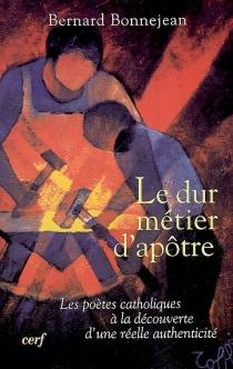 Le dur métier d'apôtre : les poètes catholiques à la découverte d'une réelle authenticité (1870-1914) - BernardBonnejean
