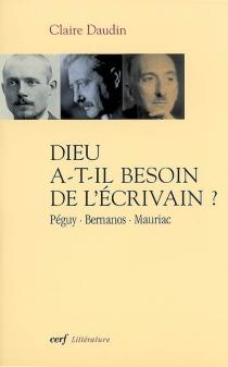 Dieu a-t-il besoin de l'écrivain ? : Péguy, Bernanos, Mauriac - ClaireDaudin