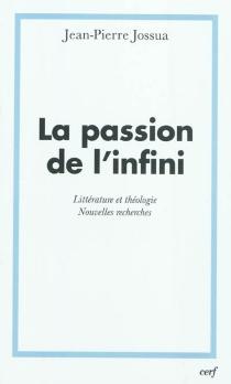 La passion de l'infini : littérature et théologie : nouvelles recherches - Jean-PierreJossua