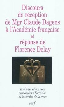 Discours de réception de Mgr Claude Dagens à l'Académie française et réponse de Florence Delay : suivis des allocations prononcées à l'occasion de la remise de la croix - ClaudeDagens