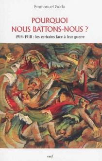 Pourquoi nous battons-nous ? : 1914-1918 : les écrivains face à leur guerre - EmmanuelGodo