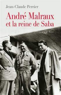 André Malraux et la reine de Saba : essai - Jean-ClaudePerrier