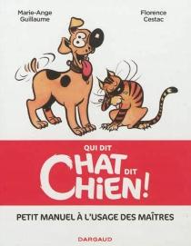 Qui dit chat dit chien ! : petit manuel à l'usage des maîtres - FlorenceCestac