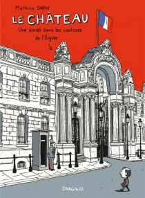 Le château : une année dans les coulisses de l'Elysée - MathieuSapin