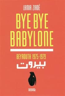 Bye bye Babylone : Beyrouth 1975-1979 - LamiaZiadé