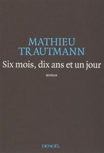 Six mois, dix ans et un jour - MathieuTrautmann
