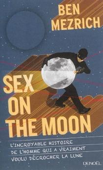 Sex on the Moon : l'incroyable histoire de l'homme qui a vraiment voulu décrocher la Lune - BenMezrich