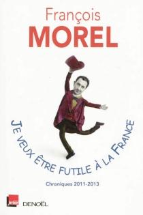 Je veux être futile à la France : chroniques 2011-2013 - FrançoisMorel