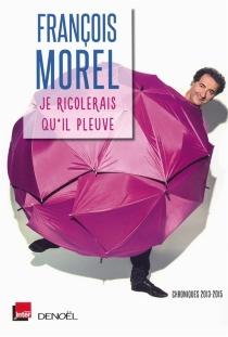 Je rigolerais qu'il pleuve : chroniques 2013-2015 - FrançoisMorel