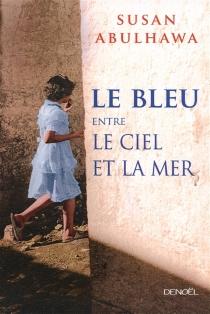 Le bleu entre le ciel et la mer - Susan J.Abulhawa