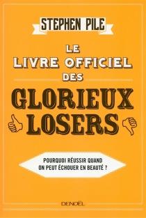 Le livre officiel des glorieux losers : pourquoi réussir quand on peut échouer en beauté ? - StephenPile