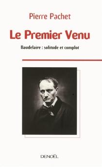 Le premier venu : essai sur la pensée de Baudelaire - PierrePachet