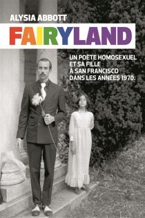 Fairyland : un poète homosexuel et sa fille à San Francisco dans les années 1970 - AlysiaAbbott