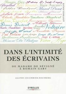 Dans l'intimité des écrivains : de Madame de Sévigné à Romain Gary -