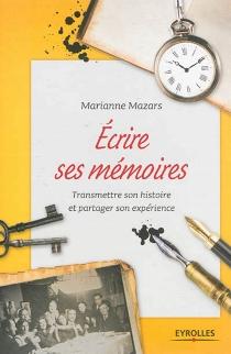 Ecrire ses mémoires : guide pratique de l'autobiographie : transmettre son histoire et partager son expérience - MarianneMazars