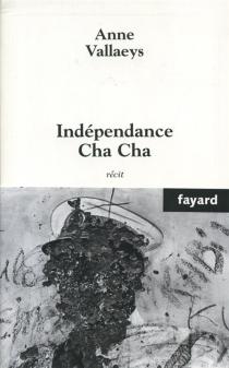 Indépendance cha cha : récit - AnneVallaeys