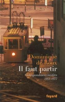 Il faut partir : correspondances inédites, 1953-1977 - Dominique deRoux