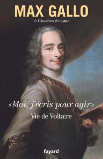 Moi, j'écris pour agir : vie de Voltaire - MaxGallo