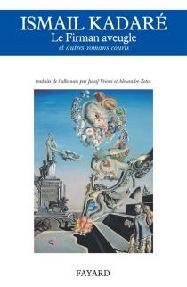 Le firman aveugle : et autres romans courts - IsmailKadare