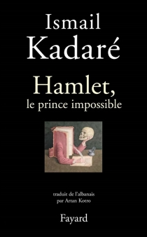 Hamlet, le prince impossible - Ismail Kadare