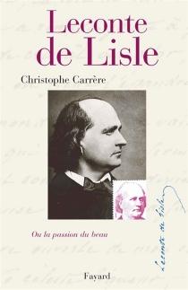 Leconte de Lisle ou La passion du beau - ChristopheCarrère