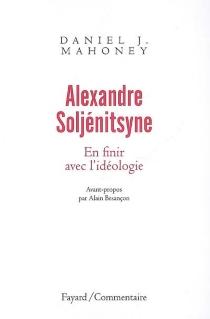 Alexandre Soljénitsyne : en finir avec l'idéologie - Daniel J.Mahoney