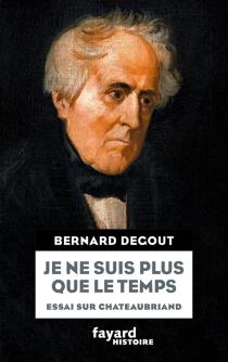 Je ne suis plus que le temps : essai sur Chateaubriand - BernardDegout