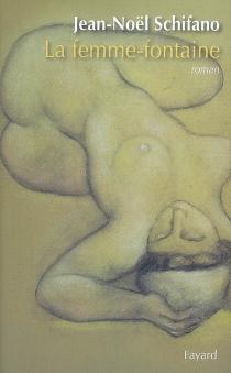 La femme-fontaine : roman brut - Jean-NoëlSchifano
