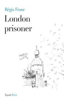 London prisoner : scènes de la vie d'un Français à Londres - RégisFranc