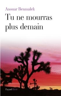 Tu ne mourras plus demain : récit - AnouarBenmalek