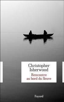 Rencontre au bord du fleuve - ChristopherIsherwood