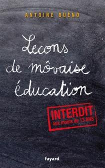 Leçons de môvaise éducation : petit manuel d'émancipation à l'usage des enfants trop sages : interdit aux moins de 13 ans - AntoineBuéno