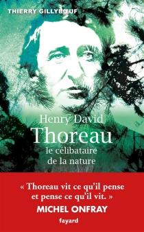 Henry David Thoreau : le célibataire de la nature - ThierryGillyboeuf