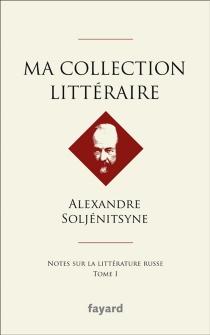 Ma collection littéraire : notes sur la littérature russe - AlexandreSoljénitsyne