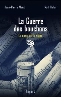 La guerre des bouchons : le sang de la vigne - Jean-PierreAlaux