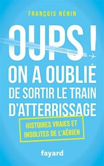 Oups ! On a oublié de sortir le train d'atterrissage : histoires vraies et insolites de l'aérien - FrançoisNénin