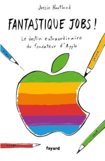 Fantastique Jobs ! : le destin extraordinaire du fondateur d'Apple - JessieHartland